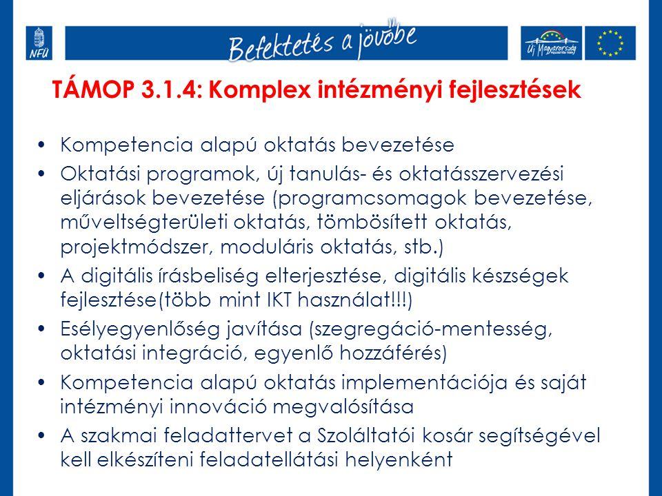 TÁMOP 3.1.4: Komplex intézményi fejlesztések Kompetencia alapú oktatás bevezetése Oktatási programok, új tanulás- és oktatásszervezési eljárások bevezetése (programcsomagok bevezetése, műveltségterületi oktatás, tömbösített oktatás, projektmódszer, moduláris oktatás, stb.) A digitális írásbeliség elterjesztése, digitális készségek fejlesztése(több mint IKT használat!!!) Esélyegyenlőség javítása (szegregáció-mentesség, oktatási integráció, egyenlő hozzáférés) Kompetencia alapú oktatás implementációja és saját intézményi innováció megvalósítása A szakmai feladattervet a Szoláltatói kosár segítségével kell elkészíteni feladatellátási helyenként
