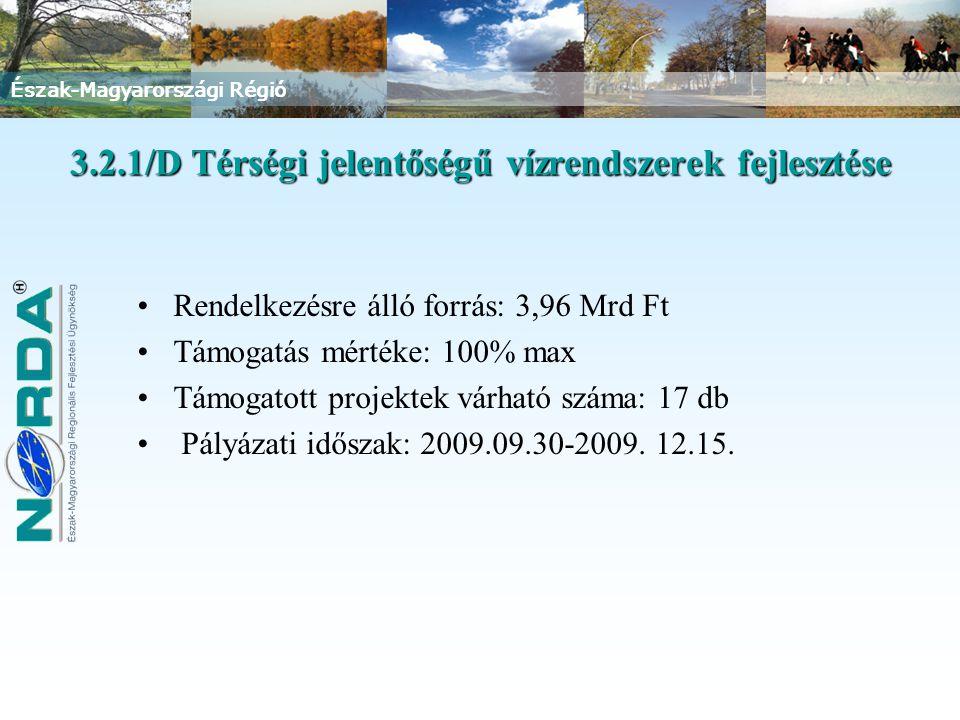 Észak-Magyarországi Régió 3.2.1/D Térségi jelentőségű vízrendszerek fejlesztése Rendelkezésre álló forrás: 3,96 Mrd Ft Támogatás mértéke: 100% max Támogatott projektek várható száma: 17 db Pályázati időszak: 2009.09.30-2009.