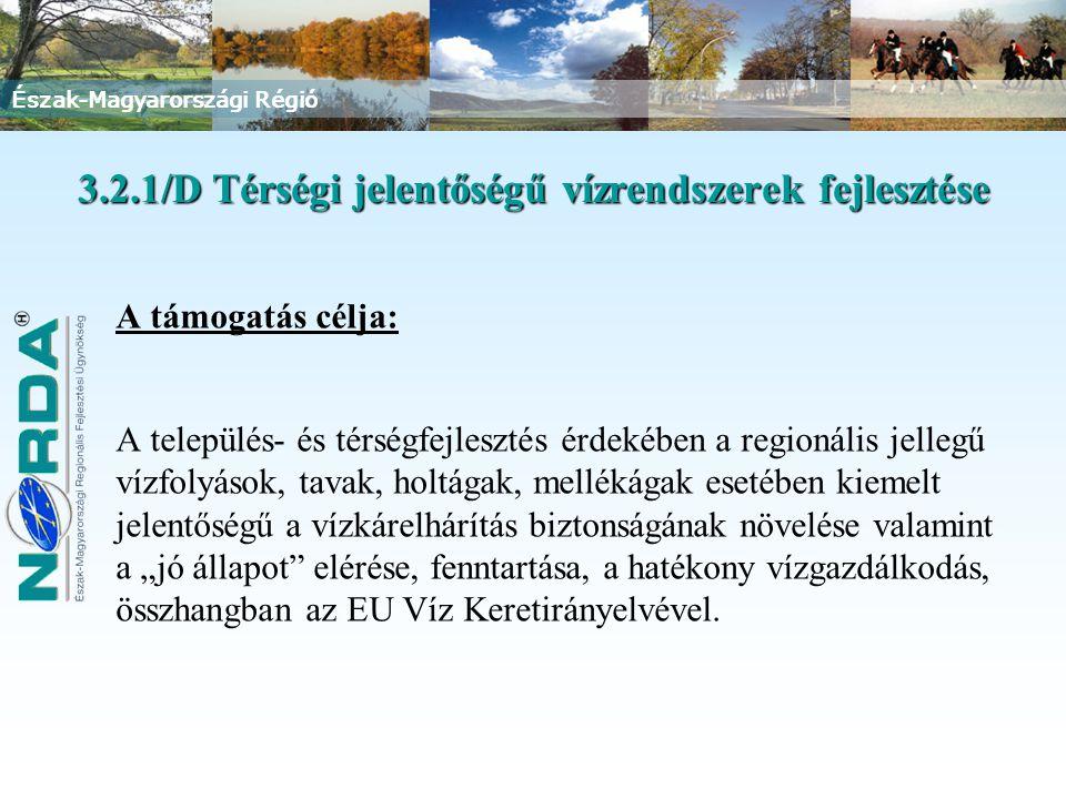 """Észak-Magyarországi Régió 3.2.1/D Térségi jelentőségű vízrendszerek fejlesztése A támogatás célja: A település- és térségfejlesztés érdekében a regionális jellegű vízfolyások, tavak, holtágak, mellékágak esetében kiemelt jelentőségű a vízkárelhárítás biztonságának növelése valamint a """"jó állapot elérése, fenntartása, a hatékony vízgazdálkodás, összhangban az EU Víz Keretirányelvével."""