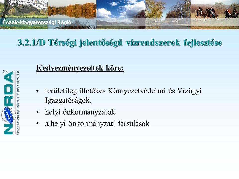 Észak-Magyarországi Régió 3.2.1/D Térségi jelentőségű vízrendszerek fejlesztése Kedvezményezettek köre: területileg illetékes Környezetvédelmi és Vízügyi Igazgatóságok, helyi önkormányzatok a helyi önkormányzati társulások