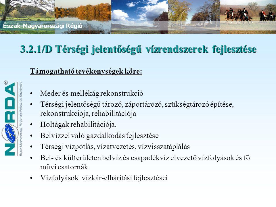 Észak-Magyarországi Régió 3.2.1/D Térségi jelentőségű vízrendszerek fejlesztése Támogatható tevékenységek köre: Meder és mellékág rekonstrukció Térségi jelentőségű tározó, záportározó, szükségtározó építése, rekonstrukciója, rehabilitációja Holtágak rehabilitációja.