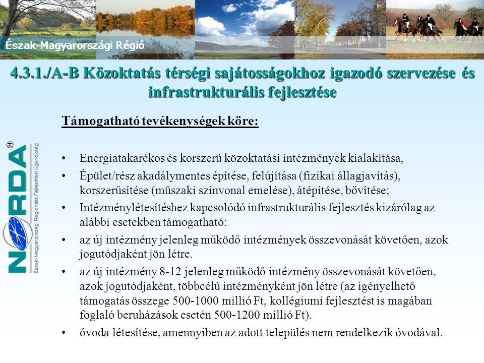 Észak-Magyarországi Régió Támogatható tevékenységek köre: Energiatakarékos és korszerű közoktatási intézmények kialakítása, Épület/rész akadálymentes építése, felújítása (fizikai állagjavítás), korszerűsítése (műszaki színvonal emelése), átépítése, bővítése; Intézménylétesítéshez kapcsolódó infrastrukturális fejlesztés kizárólag az alábbi esetekben támogatható: az új intézmény jelenleg működő intézmények összevonását követően, azok jogutódjaként jön létre.