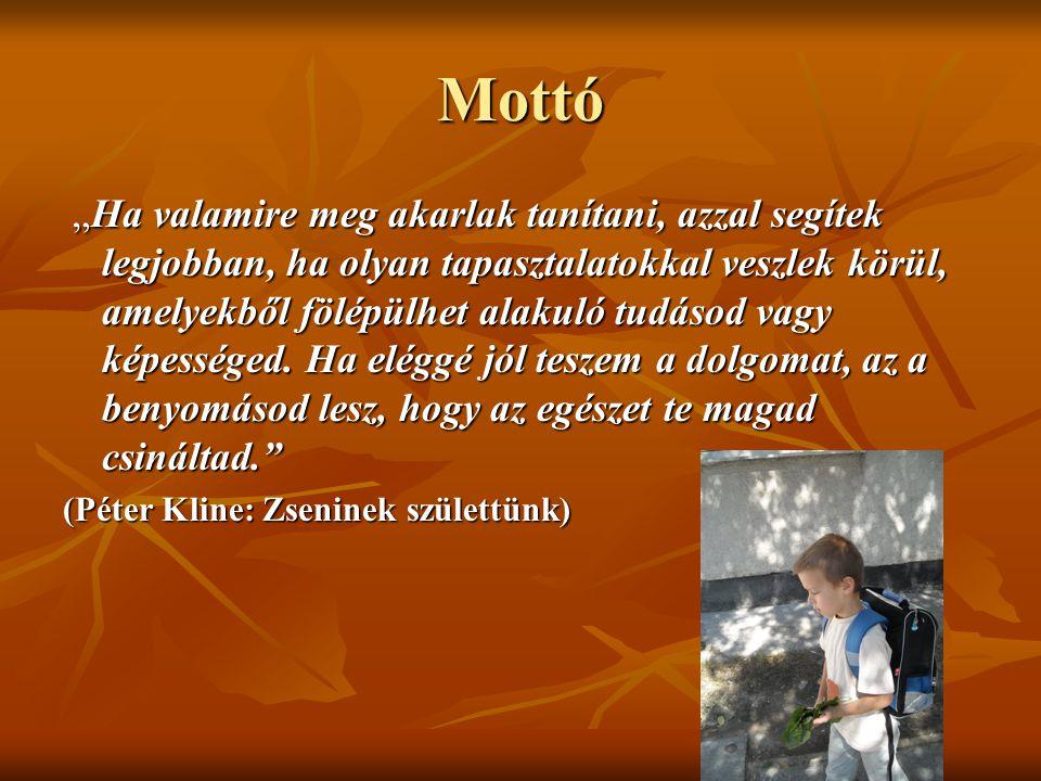 """Mottó """"Ha valamire meg akarlak tanítani, azzal segítek legjobban, ha olyan tapasztalatokkal veszlek körül, amelyekből fölépülhet alakuló tudásod vagy"""