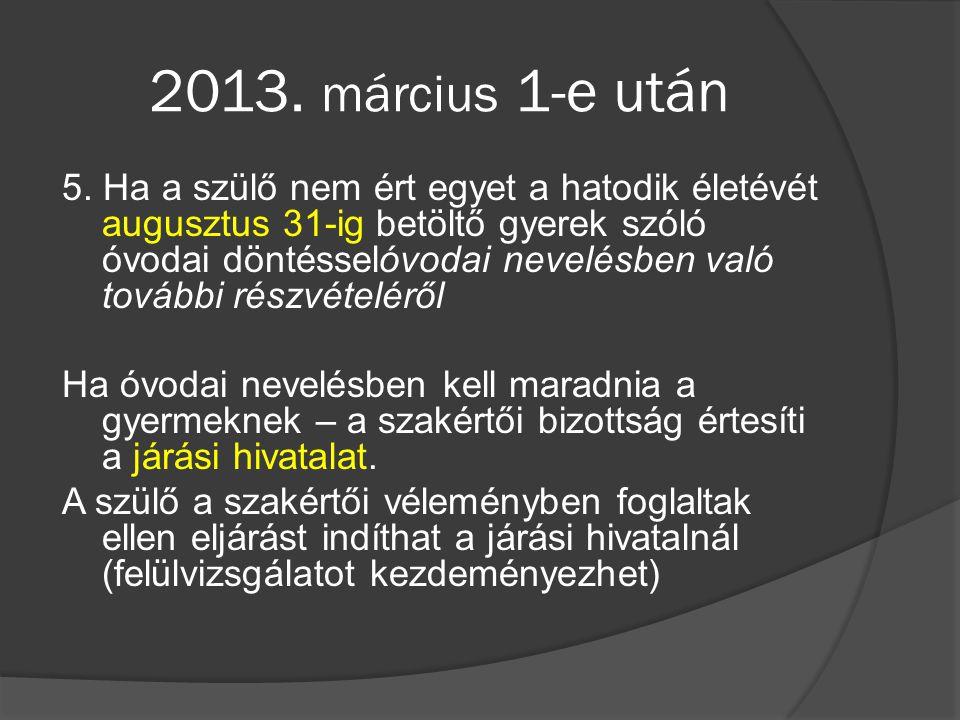 2013. március 1-e után 5. Ha a szülő nem ért egyet a hatodik életévét augusztus 31-ig betöltő gyerek szóló óvodai döntésselóvodai nevelésben való tová