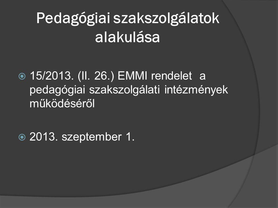 Pedagógiai szakszolgálatok alakulása  15/2013. (II. 26.) EMMI rendelet a pedagógiai szakszolgálati intézmények működéséről  2013. szeptember 1.