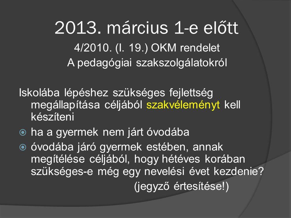 2013. március 1-e előtt 4/2010. (I. 19.) OKM rendelet A pedagógiai szakszolgálatokról Iskolába lépéshez szükséges fejlettség megállapítása céljából sz