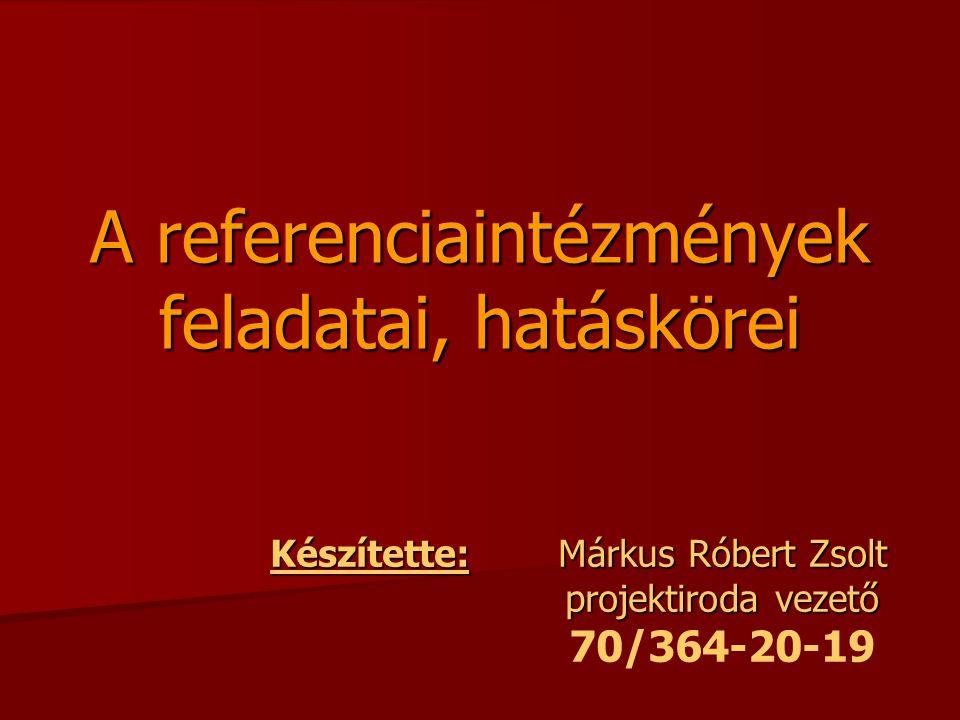 A referenciaintézmények feladatai, hatáskörei Készítette:Márkus Róbert Zsolt projektiroda vezető 70/364-20-19