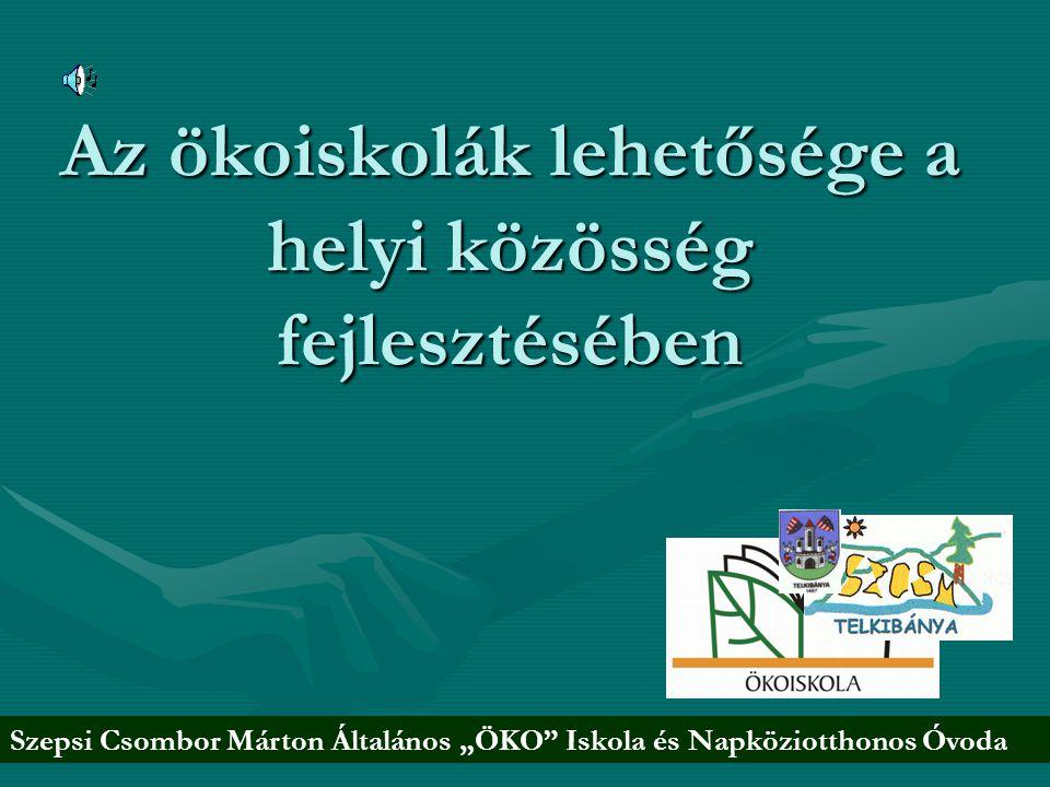 """Az ökoiskolák lehetősége a helyi közösség fejlesztésében Szepsi Csombor Márton Általános """"ÖKO"""" Iskola és Napköziotthonos Óvoda"""