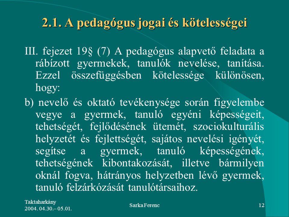 Taktaharkány 2004. 04.30.– 05.01. Sarka Ferenc12 2.1. A pedagógus jogai és kötelességei 2.1. A pedagógus jogai és kötelességei III. fejezet 19§ (7) A