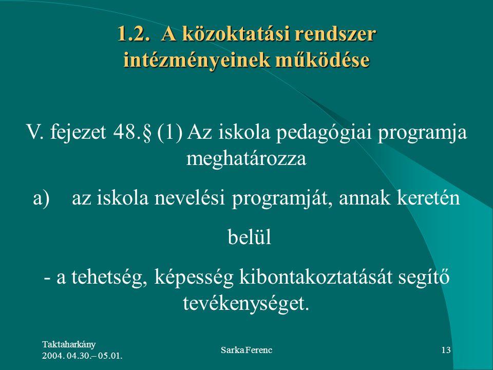 Taktaharkány 2004. 04.30.– 05.01. Sarka Ferenc13 1.2. A közoktatási rendszer intézményeinek működése V. fejezet 48.§ (1) Az iskola pedagógiai programj