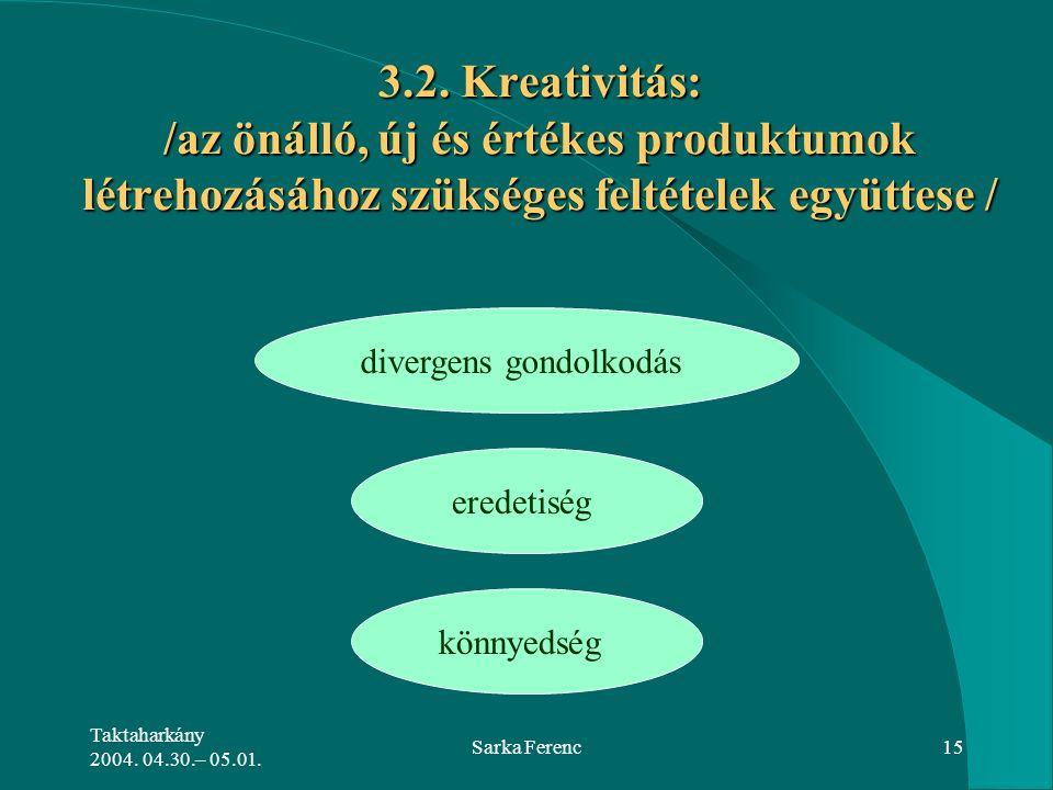 Taktaharkány 2004. 04.30.– 05.01. Sarka Ferenc15 3.2. Kreativitás: /az önálló, új és értékes produktumok létrehozásához szükséges feltételek együttese