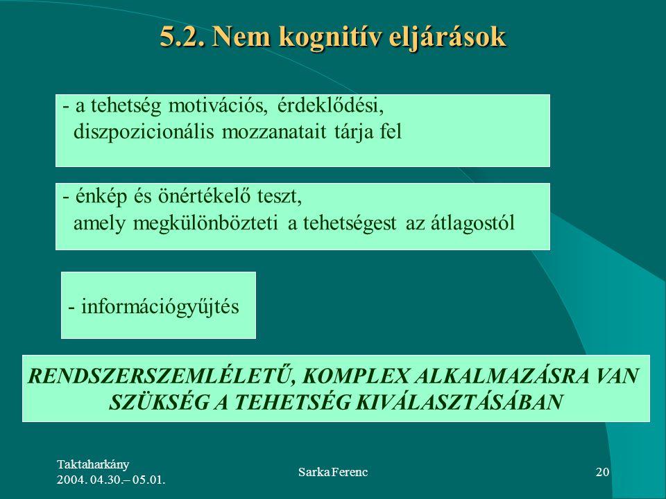 Taktaharkány 2004. 04.30.– 05.01. Sarka Ferenc20 5.2. Nem kognitív eljárások - a tehetség motivációs, érdeklődési, diszpozicionális mozzanatait tárja