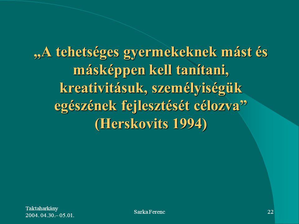 """Taktaharkány 2004. 04.30.– 05.01. Sarka Ferenc22 """"A tehetséges gyermekeknek mást és másképpen kell tanítani, kreativitásuk, személyiségük egészének fe"""