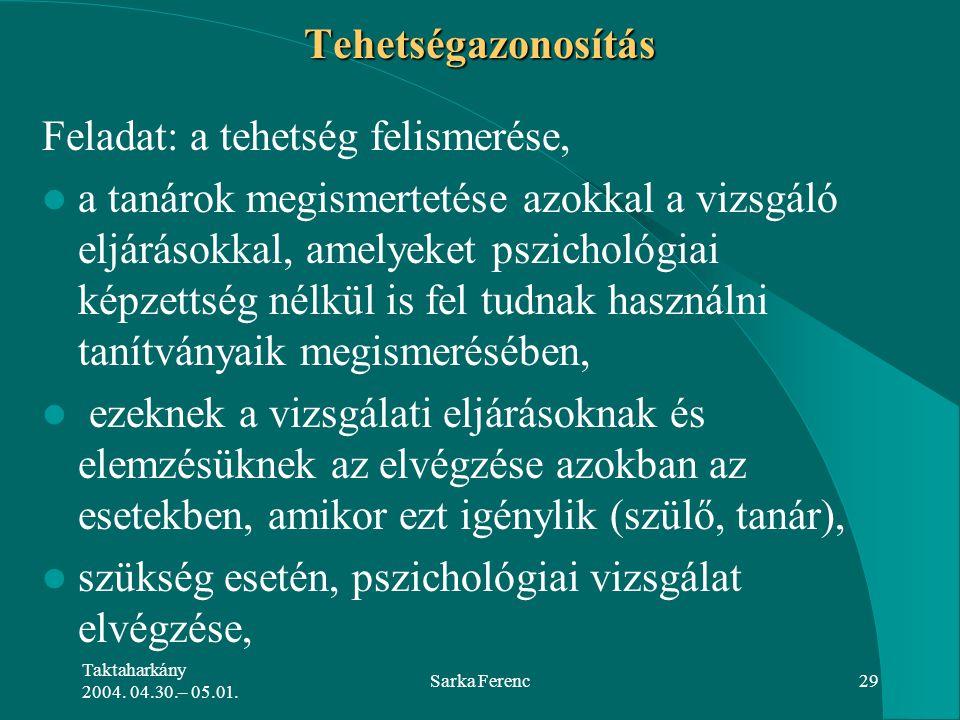 Taktaharkány 2004. 04.30.– 05.01. Sarka Ferenc29 Tehetségazonosítás Feladat: a tehetség felismerése, a tanárok megismertetése azokkal a vizsgáló eljár