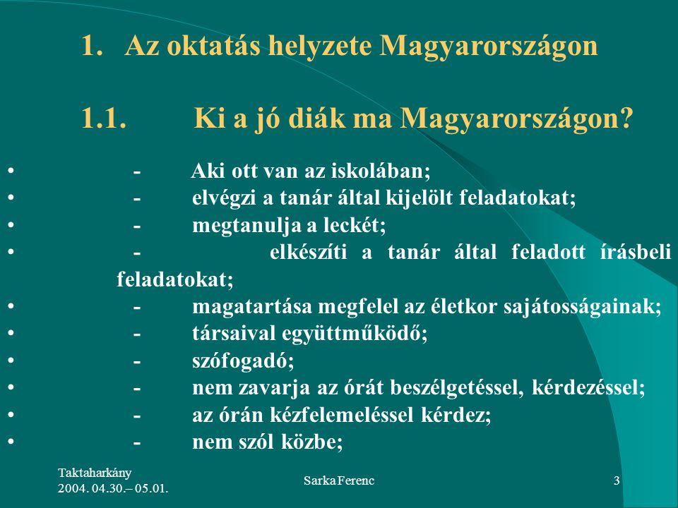 Taktaharkány 2004. 04.30.– 05.01. Sarka Ferenc3 1. Az oktatás helyzete Magyarországon 1.1. Ki a jó diák ma Magyarországon? - Aki ott van az iskolában;
