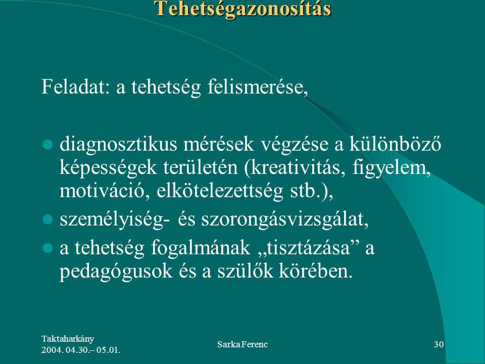 Taktaharkány 2004. 04.30.– 05.01. Sarka Ferenc30Tehetségazonosítás Feladat: a tehetség felismerése, diagnosztikus mérések végzése a különböző képesség