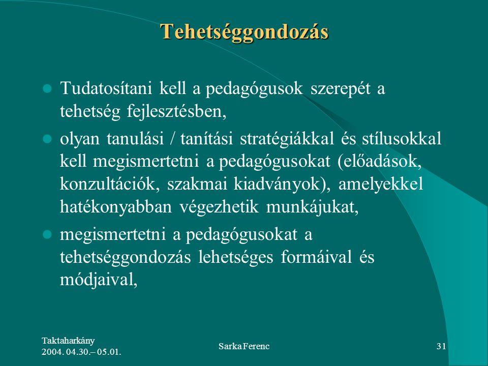 Taktaharkány 2004. 04.30.– 05.01. Sarka Ferenc31 Tehetséggondozás Tudatosítani kell a pedagógusok szerepét a tehetség fejlesztésben, olyan tanulási /
