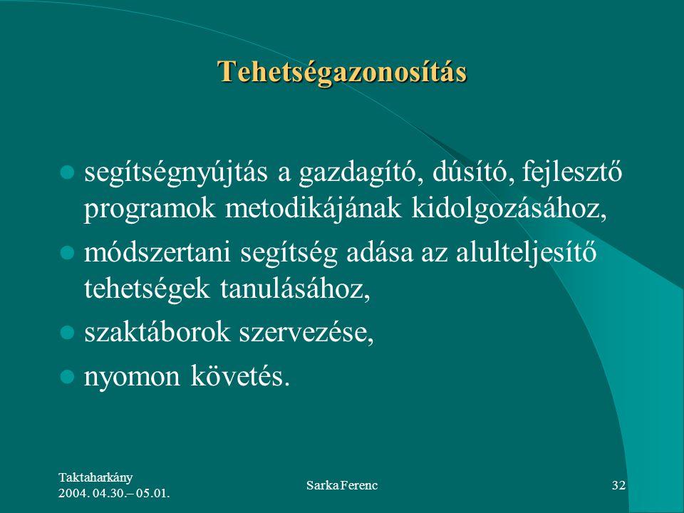 Taktaharkány 2004. 04.30.– 05.01. Sarka Ferenc32 Tehetségazonosítás segítségnyújtás a gazdagító, dúsító, fejlesztő programok metodikájának kidolgozásá