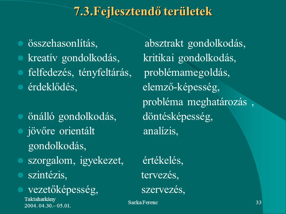 Taktaharkány 2004. 04.30.– 05.01. Sarka Ferenc33 7.3.Fejlesztendő területek összehasonlítás, absztrakt gondolkodás, kreatív gondolkodás, kritikai gond
