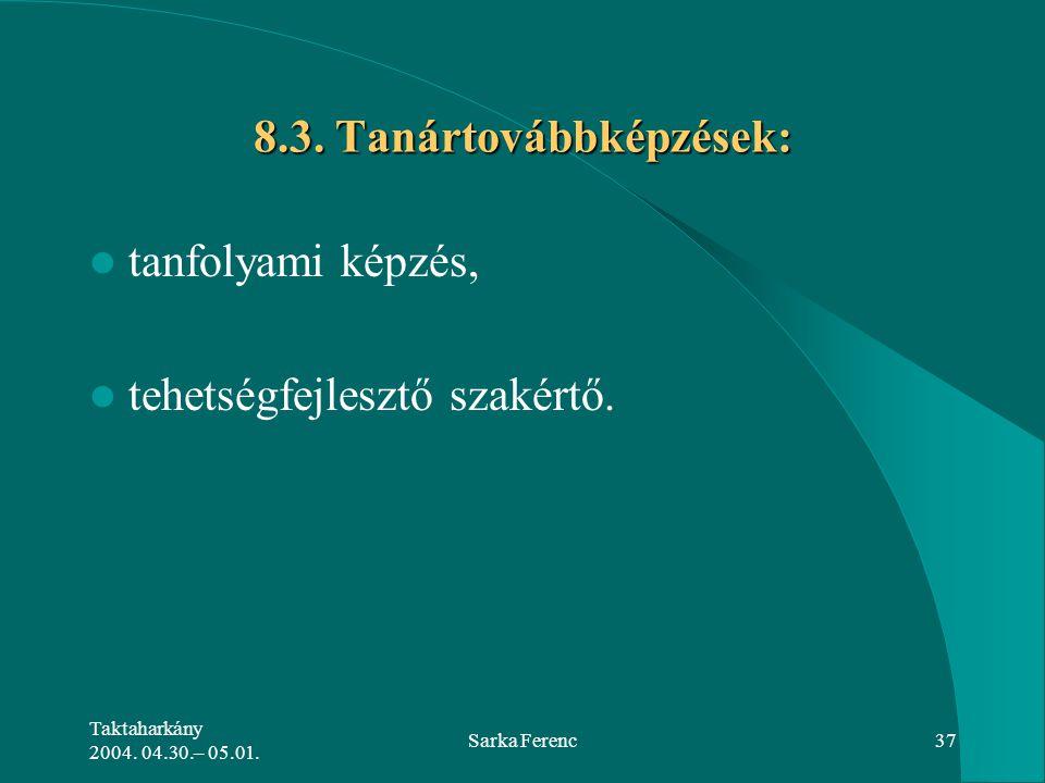 Taktaharkány 2004. 04.30.– 05.01. Sarka Ferenc37 8.3. Tanártovábbképzések: tanfolyami képzés, tehetségfejlesztő szakértő.
