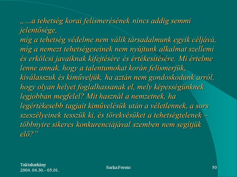 """Taktaharkány 2004. 04.30.– 05.01. Sarka Ferenc50 """"…a tehetség korai felismerésének nincs addig semmi jelentősége, míg a tehetség védelme nem válik tár"""