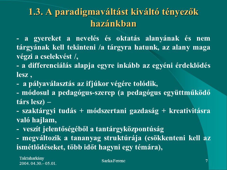 Taktaharkány 2004. 04.30.– 05.01. Sarka Ferenc7 1.3. A paradigmaváltást kiváltó tényezők hazánkban - a gyereket a nevelés és oktatás alanyának és nem
