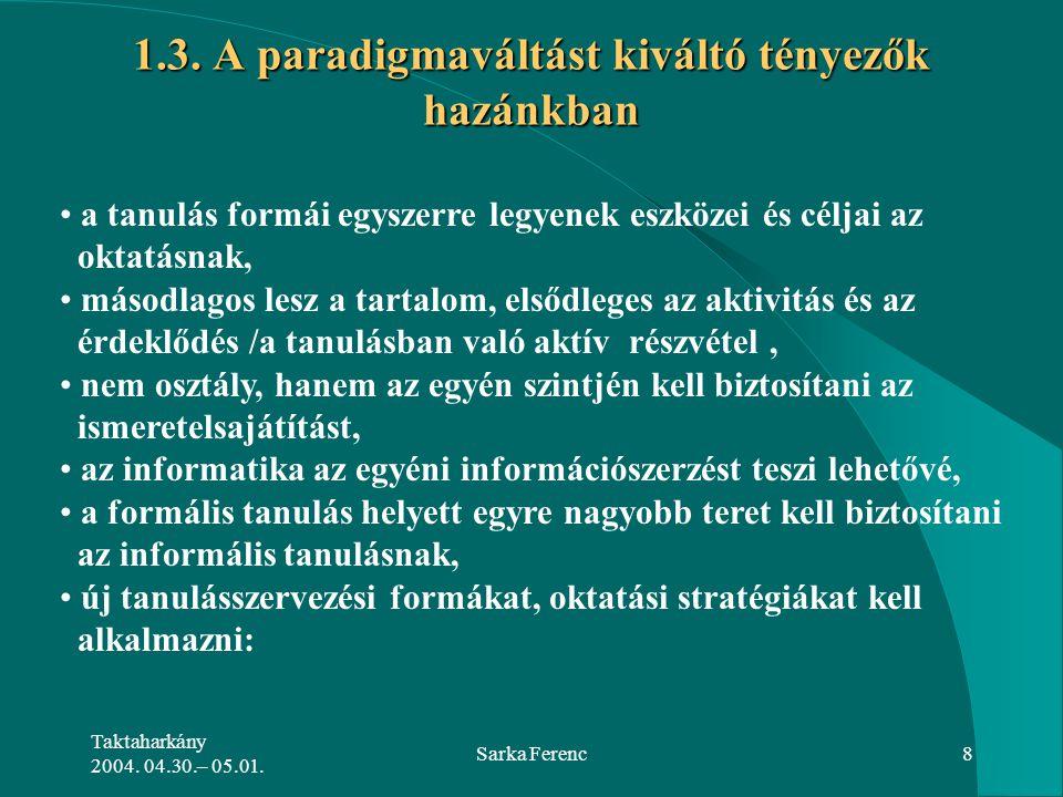 Taktaharkány 2004. 04.30.– 05.01. Sarka Ferenc8 1.3. A paradigmaváltást kiváltó tényezők hazánkban a tanulás formái egyszerre legyenek eszközei és cél