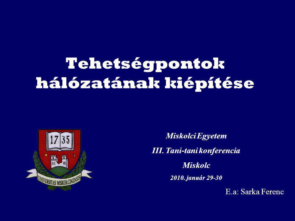 Tehetségpontok hálózatának kiépítése Miskolci Egyetem III. Tani-tani konferencia Miskolc 2010. január 29-30 E.a: Sarka Ferenc