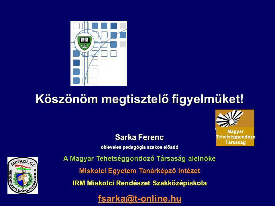 Köszönöm megtisztelő figyelmüket! Sarka Ferenc okleveles pedagógia szakos előadó A Magyar Tehetséggondozó Társaság alelnöke Miskolci Egyetem Tanárképz