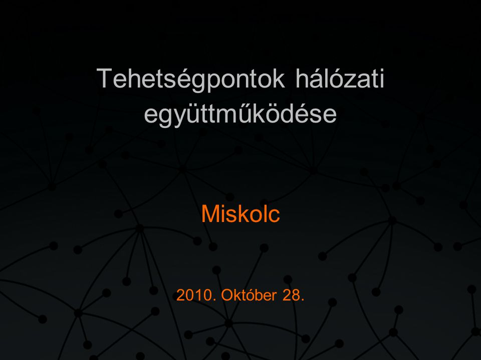 Tehetségpontok hálózati együttműködése Miskolc 2010. Október 28.
