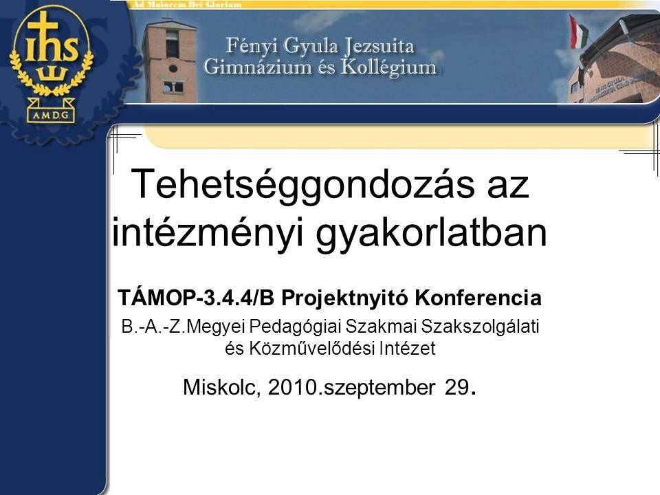Tehetséggondozás az intézményi gyakorlatban TÁMOP-3.4.4/B Projektnyitó Konferencia B.-A.-Z.Megyei Pedagógiai Szakmai Szakszolgálati és Közművelődési Intézet Miskolc, 2010.szeptember 29.