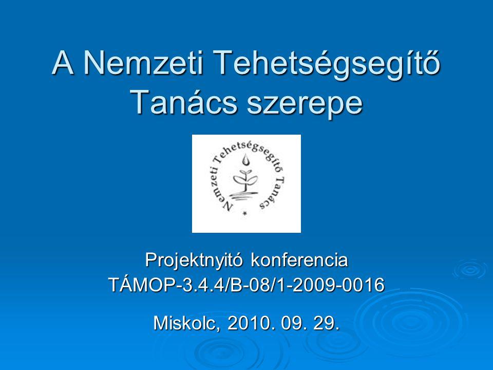 A Nemzeti Tehetségsegítő Tanács szerepe Projektnyitó konferencia TÁMOP-3.4.4/B-08/1-2009-0016 Miskolc, 2010.