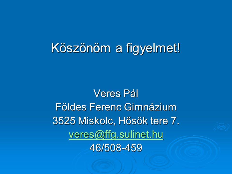 Köszönöm a figyelmet. Veres Pál Földes Ferenc Gimnázium 3525 Miskolc, Hősök tere 7.