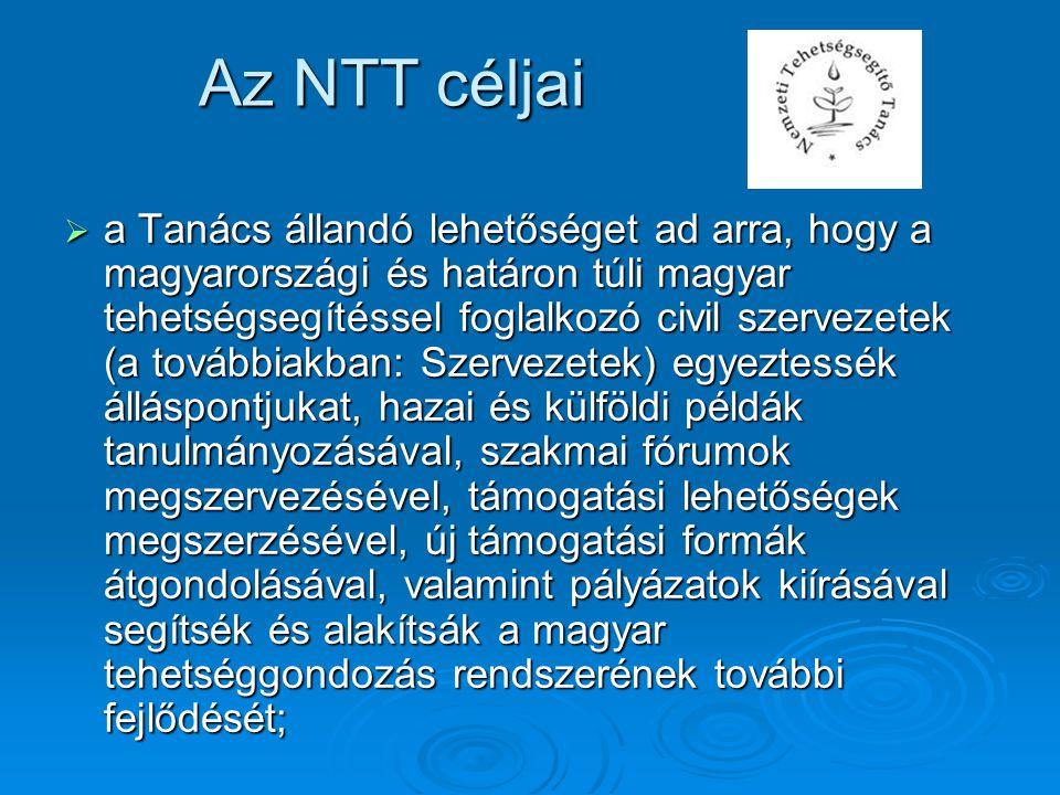  a Tanács állandó lehetőséget ad arra, hogy a magyarországi és határon túli magyar tehetségsegítéssel foglalkozó civil szervezetek (a továbbiakban: Szervezetek) egyeztessék álláspontjukat, hazai és külföldi példák tanulmányozásával, szakmai fórumok megszervezésével, támogatási lehetőségek megszerzésével, új támogatási formák átgondolásával, valamint pályázatok kiírásával segítsék és alakítsák a magyar tehetséggondozás rendszerének további fejlődését; Az NTT céljai