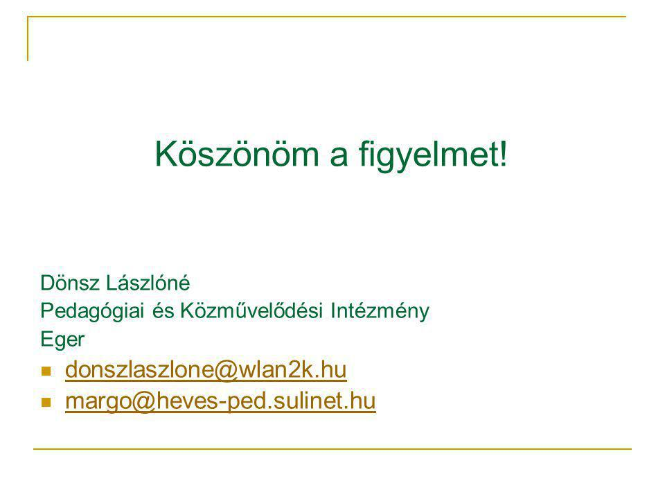 Köszönöm a figyelmet! Dönsz Lászlóné Pedagógiai és Közművelődési Intézmény Eger donszlaszlone@wlan2k.hu margo@heves-ped.sulinet.hu