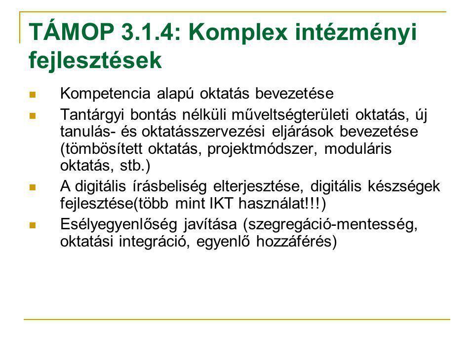 TÁMOP 3.1.4: Komplex intézményi fejlesztések Kompetencia alapú oktatás bevezetése Tantárgyi bontás nélküli műveltségterületi oktatás, új tanulás- és oktatásszervezési eljárások bevezetése (tömbösített oktatás, projektmódszer, moduláris oktatás, stb.) A digitális írásbeliség elterjesztése, digitális készségek fejlesztése(több mint IKT használat!!!) Esélyegyenlőség javítása (szegregáció-mentesség, oktatási integráció, egyenlő hozzáférés)