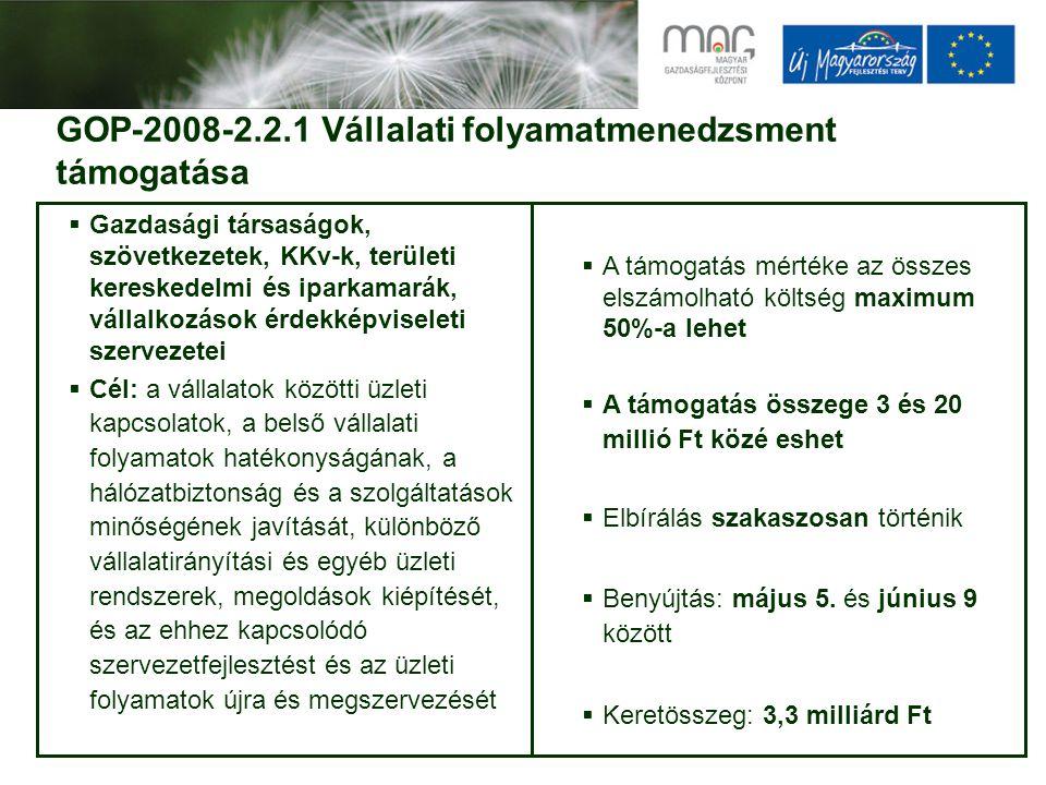GOP-2008-2.2.1 Vállalati folyamatmenedzsment támogatása  Gazdasági társaságok, szövetkezetek, KKv-k, területi kereskedelmi és iparkamarák, vállalkozások érdekképviseleti szervezetei  Cél: a vállalatok közötti üzleti kapcsolatok, a belső vállalati folyamatok hatékonyságának, a hálózatbiztonság és a szolgáltatások minőségének javítását, különböző vállalatirányítási és egyéb üzleti rendszerek, megoldások kiépítését, és az ehhez kapcsolódó szervezetfejlesztést és az üzleti folyamatok újra és megszervezését  A támogatás mértéke az összes elszámolható költség maximum 50%-a lehet  A támogatás összege 3 és 20 millió Ft közé eshet  Elbírálás szakaszosan történik  Benyújtás: május 5.