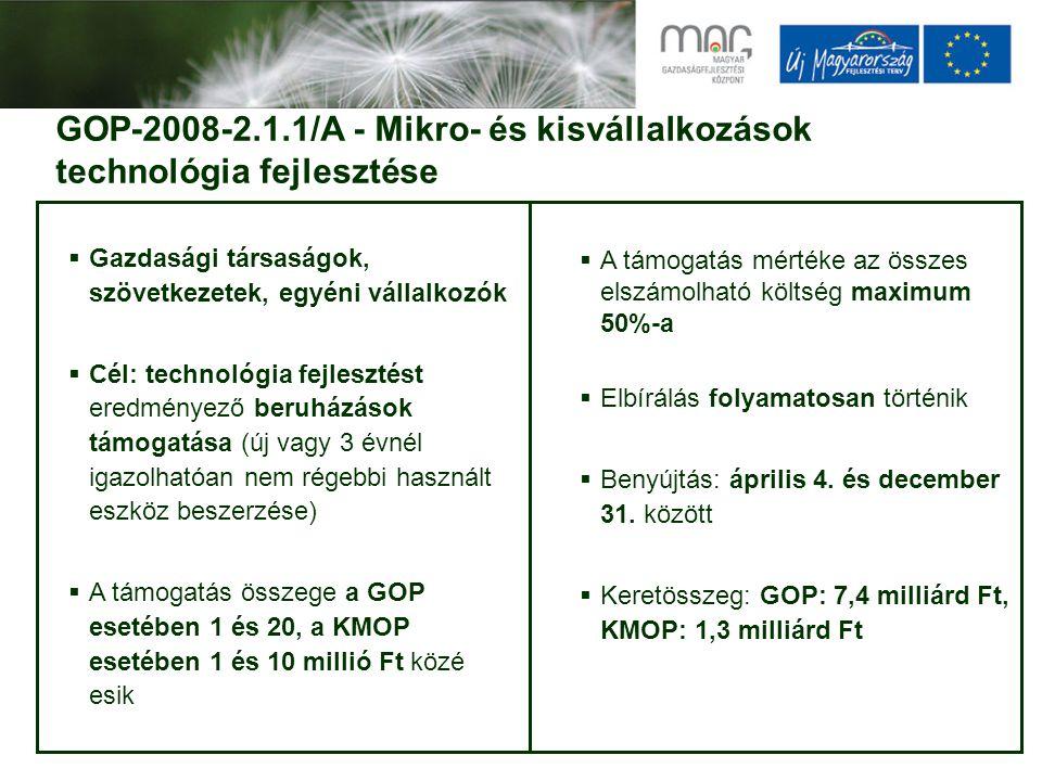 GOP-2008-2.1.1/A - Mikro- és kisvállalkozások technológia fejlesztése  Gazdasági társaságok, szövetkezetek, egyéni vállalkozók  Cél: technológia fejlesztést eredményező beruházások támogatása (új vagy 3 évnél igazolhatóan nem régebbi használt eszköz beszerzése)  A támogatás összege a GOP esetében 1 és 20, a KMOP esetében 1 és 10 millió Ft közé esik  A támogatás mértéke az összes elszámolható költség maximum 50%-a  Elbírálás folyamatosan történik  Benyújtás: április 4.