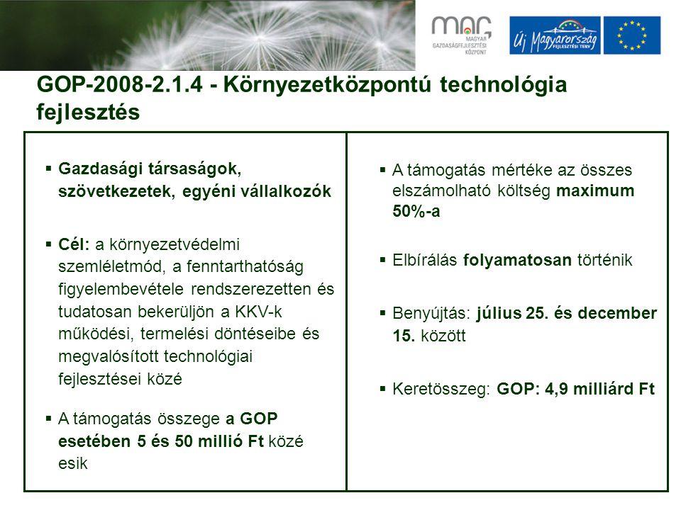 GOP-2008-2.1.4 - Környezetközpontú technológia fejlesztés  Gazdasági társaságok, szövetkezetek, egyéni vállalkozók  Cél: a környezetvédelmi szemléletmód, a fenntarthatóság figyelembevétele rendszerezetten és tudatosan bekerüljön a KKV-k működési, termelési döntéseibe és megvalósított technológiai fejlesztései közé  A támogatás összege a GOP esetében 5 és 50 millió Ft közé esik  A támogatás mértéke az összes elszámolható költség maximum 50%-a  Elbírálás folyamatosan történik  Benyújtás: július 25.
