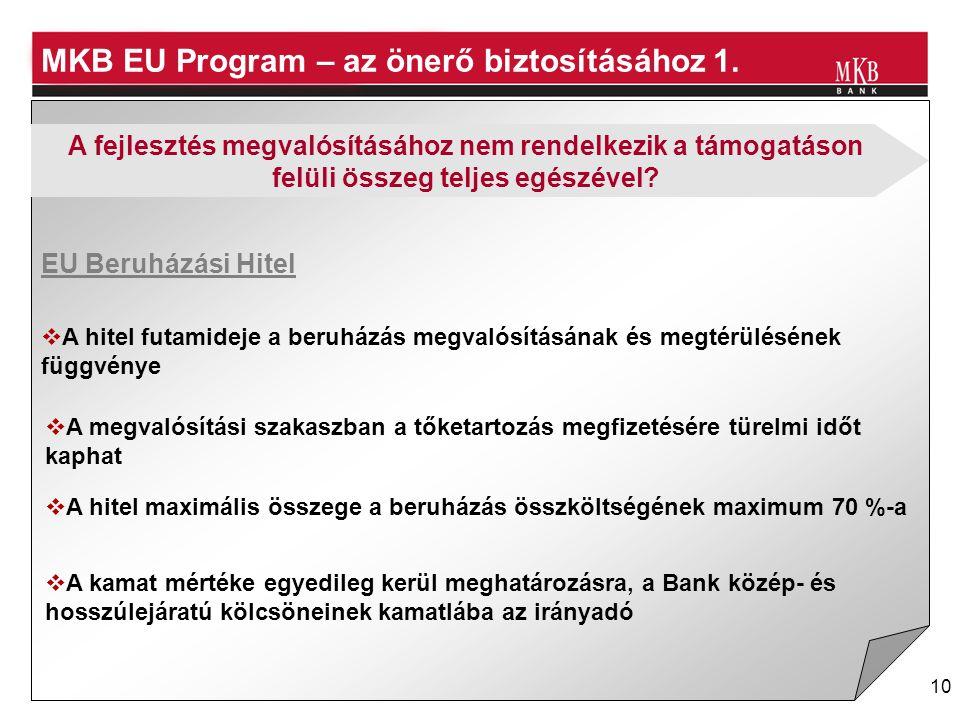 10 MKB EU Program – az önerő biztosításához 1. EU Beruházási Hitel  A hitel futamideje a beruházás megvalósításának és megtérülésének függvénye  A m