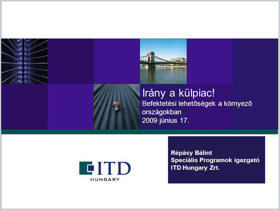 Répásy Bálint Speciális Programok igazgató ITD Hungary Zrt. Irány a külpiac! Befektetési lehetőségek a környező országokban 2009 június 17.