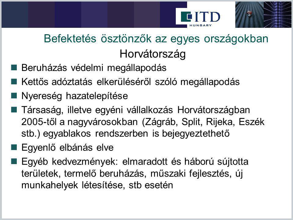 Befektetés ösztönzők az egyes országokban Beruházás védelmi megállapodás Kettős adóztatás elkerüléséről szóló megállapodás Nyereség hazatelepítése Társaság, illetve egyéni vállalkozás Horvátországban 2005-től a nagyvárosokban (Zágráb, Split, Rijeka, Eszék stb.) egyablakos rendszerben is bejegyeztethető Egyenlő elbánás elve Egyéb kedvezmények: elmaradott és háború sújtotta területek, termelő beruházás, műszaki fejlesztés, új munkahelyek létesítése, stb esetén Horvátország