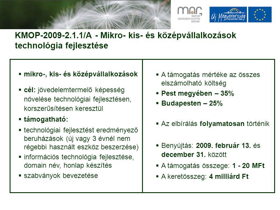 KMOP-2009-2.1.1/A - Mikro- kis- és középvállalkozások technológia fejlesztése  mikro-, kis- és középvállalkozások  cél: jövedelemtermelő képesség növelése technológiai fejlesztésen, korszerűsítésen keresztül  támogatható:  technológiai fejlesztést eredményező beruházások (új vagy 3 évnél nem régebbi használt eszköz beszerzése)  információs technológia fejlesztése, domain név, honlap készítés  szabványok bevezetése  A támogatás mértéke az összes elszámolható költség  Pest megyében – 35%  Budapesten – 25%  Az elbírálás folyamatosan történik  Benyújtás: 2009.