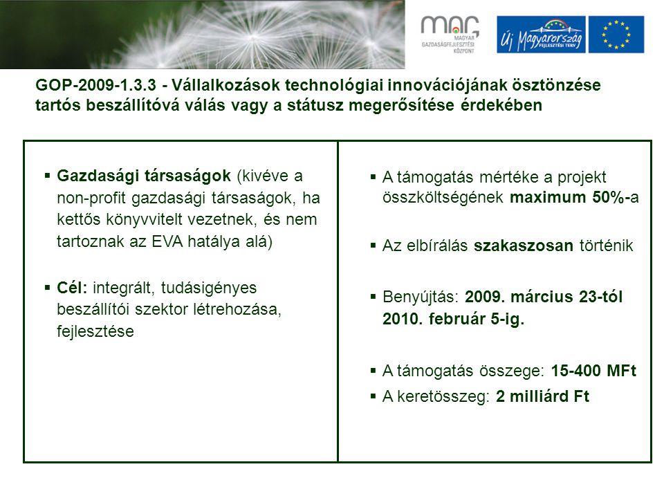 GOP-2009-1.3.3 - Vállalkozások technológiai innovációjának ösztönzése tartós beszállítóvá válás vagy a státusz megerősítése érdekében  Gazdasági társaságok (kivéve a non-profit gazdasági társaságok, ha kettős könyvvitelt vezetnek, és nem tartoznak az EVA hatálya alá)  Cél: integrált, tudásigényes beszállítói szektor létrehozása, fejlesztése  A támogatás mértéke a projekt összköltségének maximum 50%-a  Az elbírálás szakaszosan történik  Benyújtás: 2009.