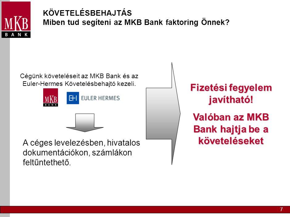 7 KÖVETELÉSBEHAJTÁS Miben tud segíteni az MKB Bank faktoring Önnek? Cégünk követeléseit az MKB Bank és az Euler-Hermes Követelésbehajtó kezeli. A cége