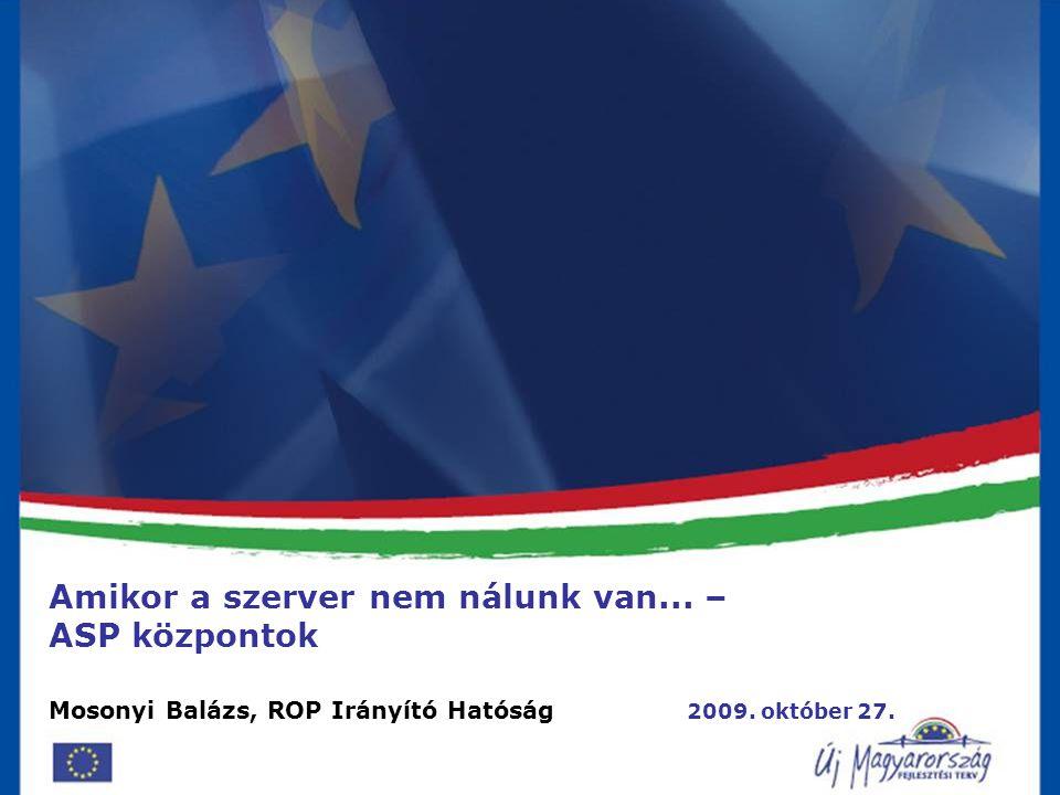 E-önkormányzati szolgáltatások fejlesztése 2009. 09. 07. Amikor a szerver nem nálunk van... – ASP központok Mosonyi Balázs, ROP Irányító Hatóság 2009.