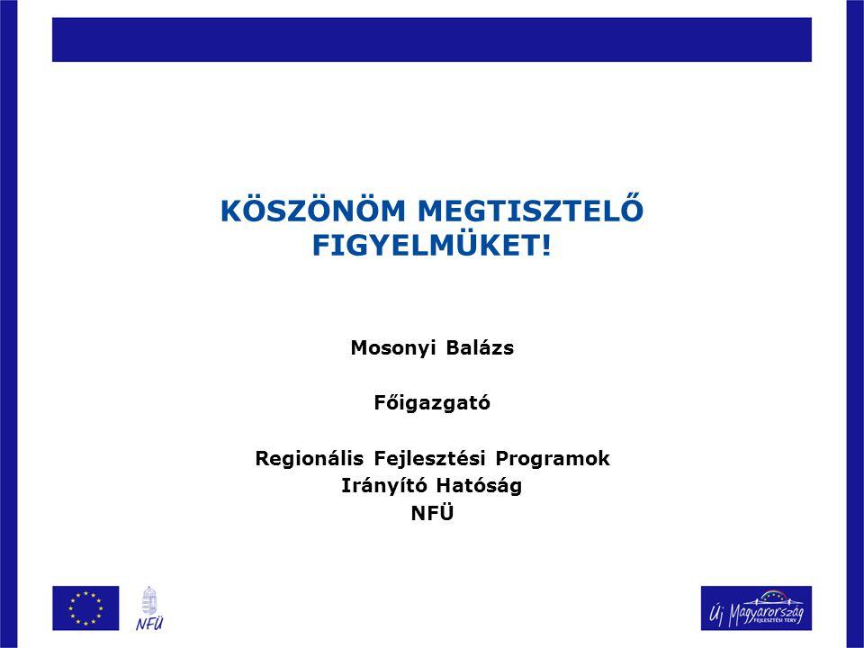 KÖSZÖNÖM MEGTISZTELŐ FIGYELMÜKET! Mosonyi Balázs Főigazgató Regionális Fejlesztési Programok Irányító Hatóság NFÜ