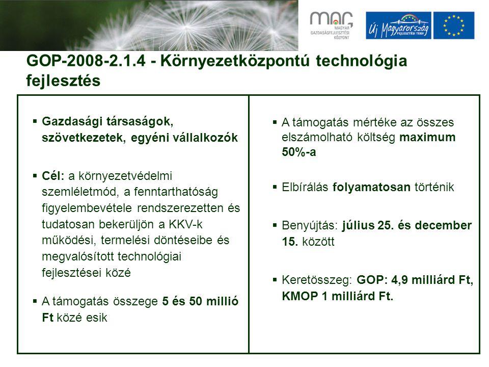 GOP-2008-2.1.4 - Környezetközpontú technológia fejlesztés  Gazdasági társaságok, szövetkezetek, egyéni vállalkozók  Cél: a környezetvédelmi szemléletmód, a fenntarthatóság figyelembevétele rendszerezetten és tudatosan bekerüljön a KKV-k működési, termelési döntéseibe és megvalósított technológiai fejlesztései közé  A támogatás összege 5 és 50 millió Ft közé esik  A támogatás mértéke az összes elszámolható költség maximum 50%-a  Elbírálás folyamatosan történik  Benyújtás: július 25.