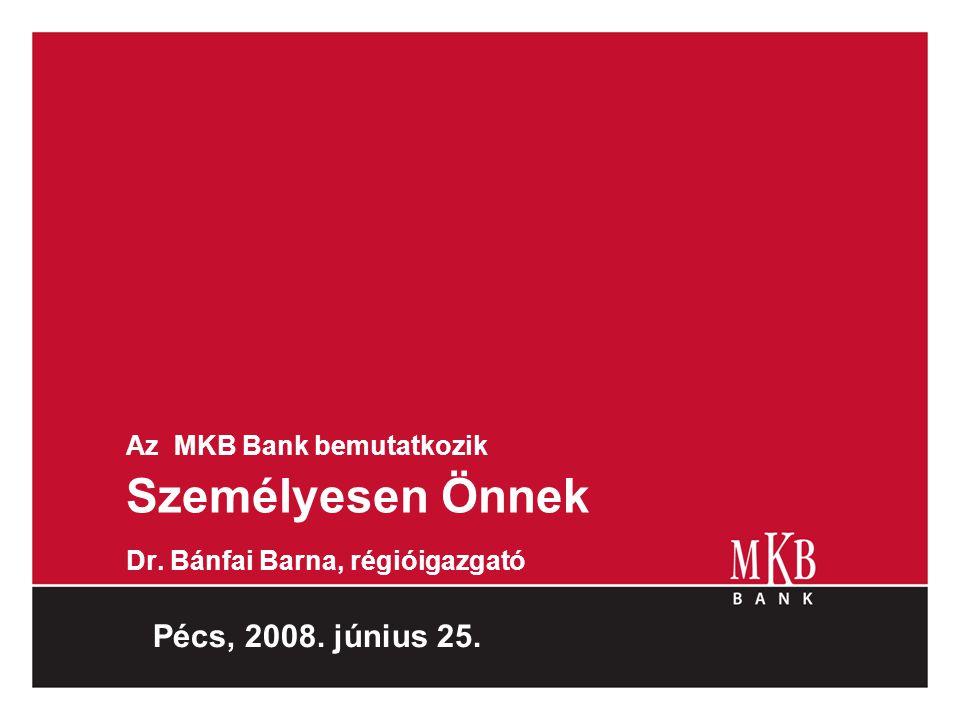 Az MKB Bank bemutatkozik Személyesen Önnek Dr. Bánfai Barna, régióigazgató Pécs, 2008. június 25.