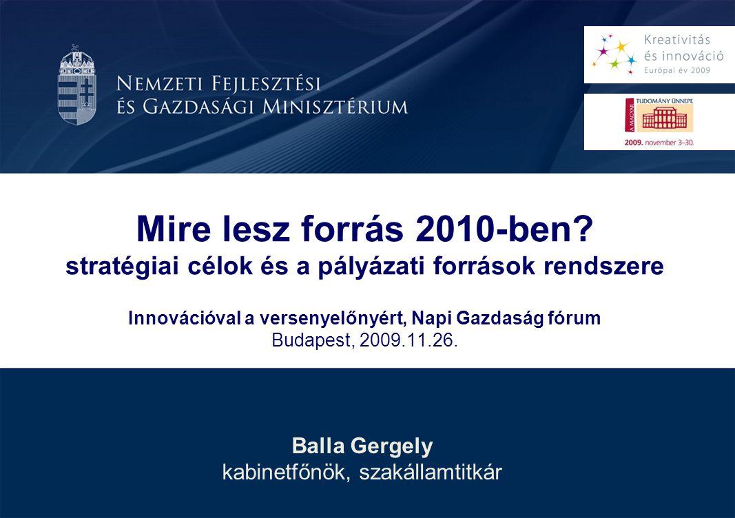 Balla Gergely kabinetfőnök, szakállamtitkár Mire lesz forrás 2010-ben? stratégiai célok és a pályázati források rendszere Innovációval a versenyelőnyé